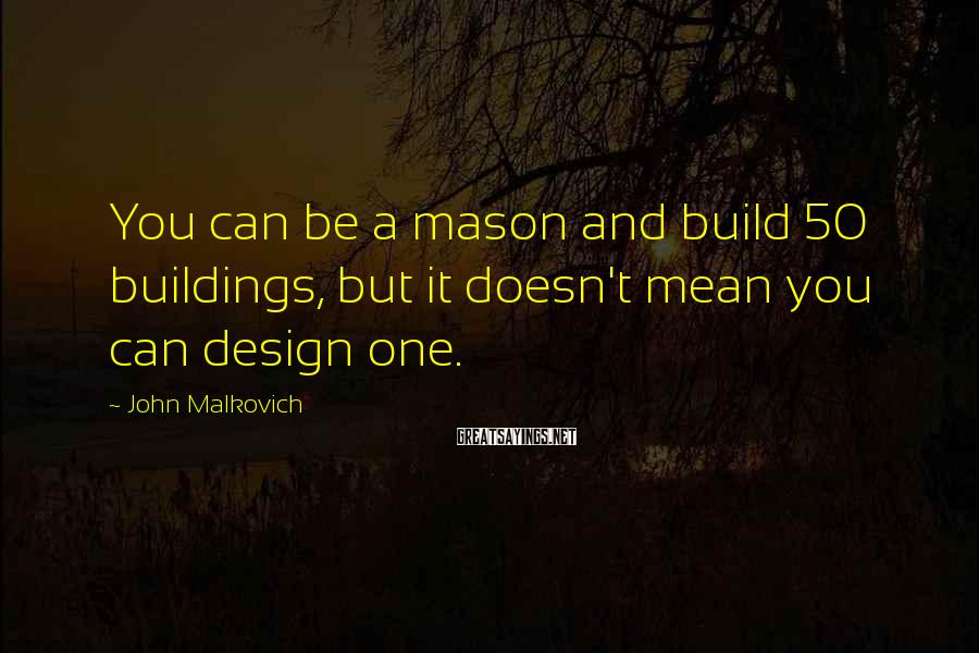 John Malkovich Sayings: You can be a mason and build 50 buildings, but it doesn't mean you can