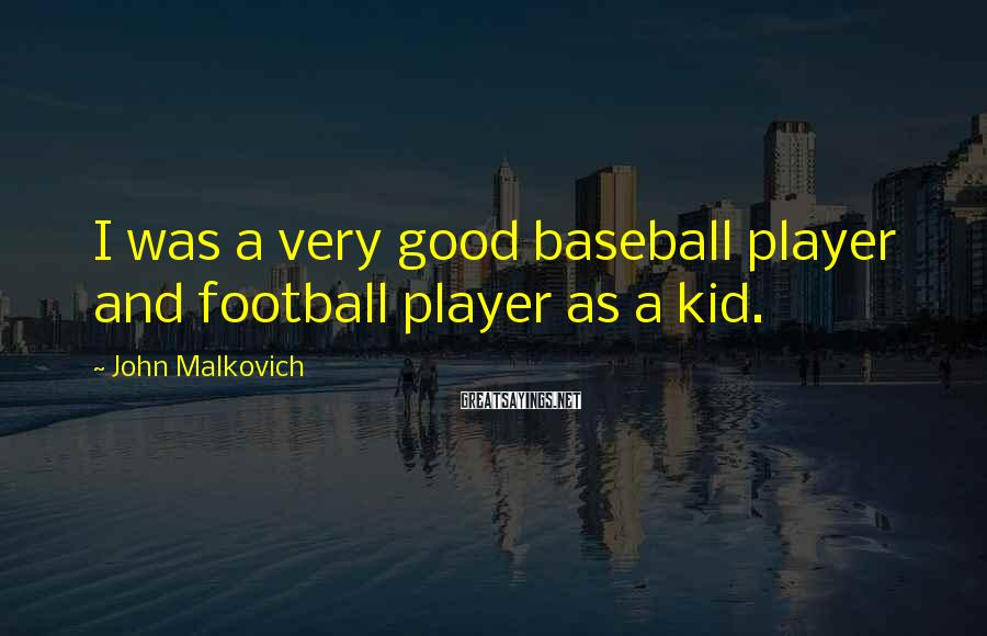 John Malkovich Sayings: I was a very good baseball player and football player as a kid.
