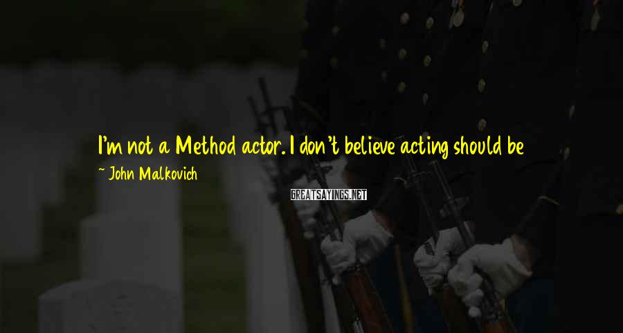 John Malkovich Sayings: I'm not a Method actor. I don't believe acting should be psychodrama. I look within