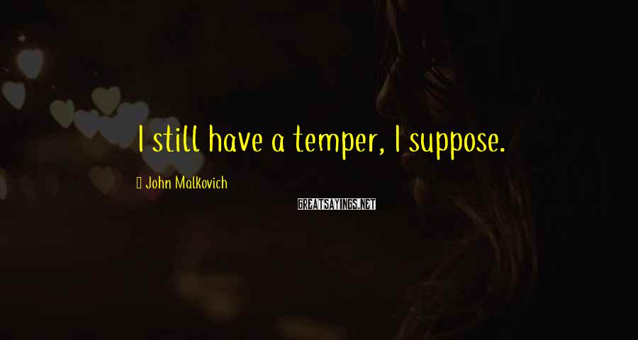 John Malkovich Sayings: I still have a temper, I suppose.