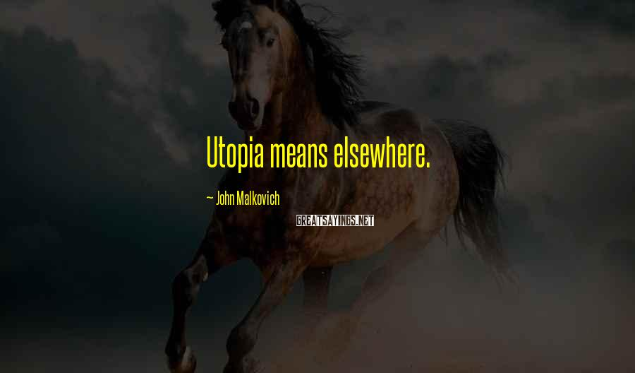 John Malkovich Sayings: Utopia means elsewhere.
