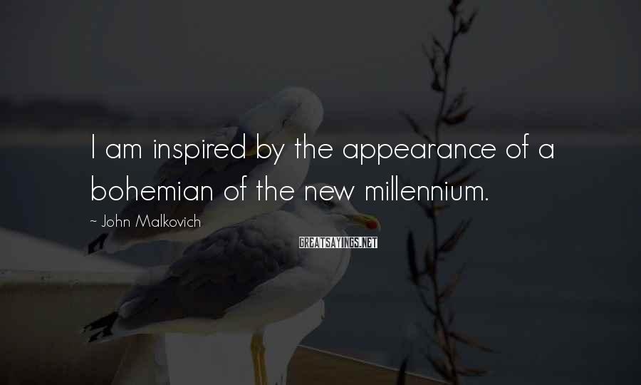 John Malkovich Sayings: I am inspired by the appearance of a bohemian of the new millennium.