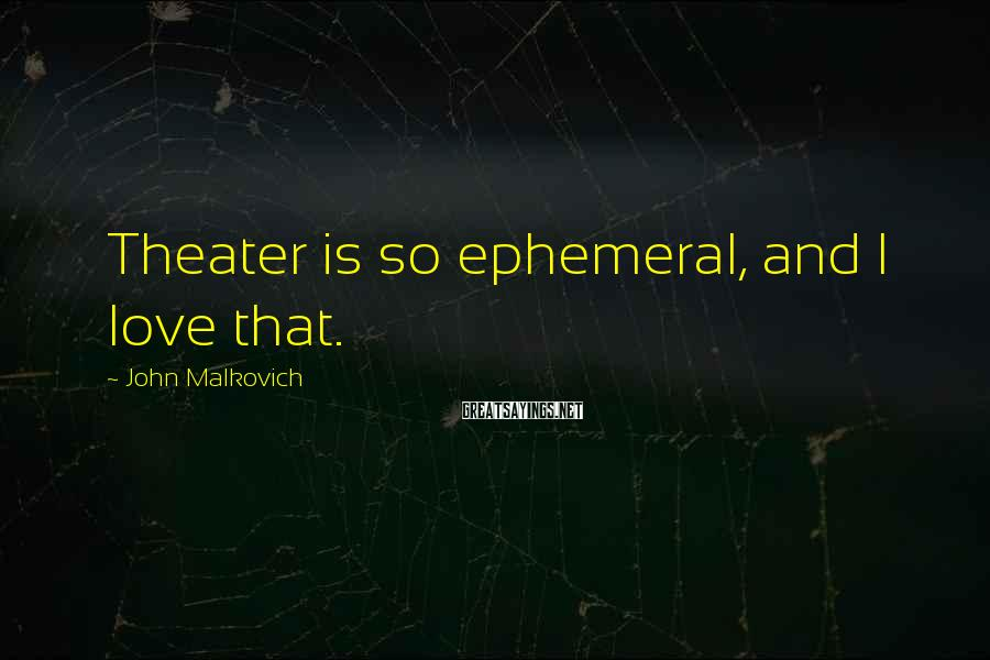 John Malkovich Sayings: Theater is so ephemeral, and I love that.