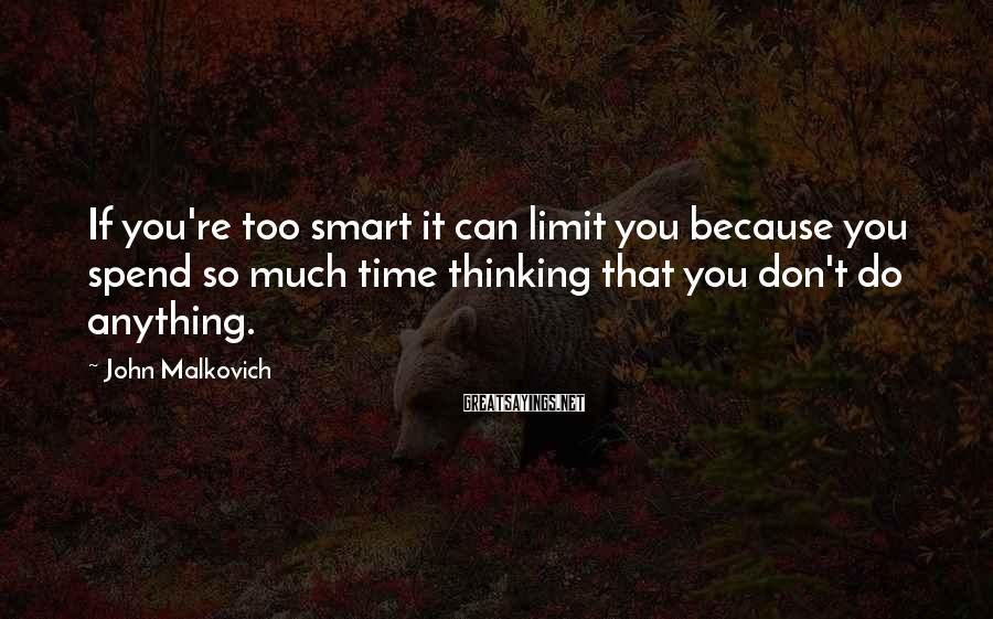 John Malkovich Sayings: If you're too smart it can limit you because you spend so much time thinking