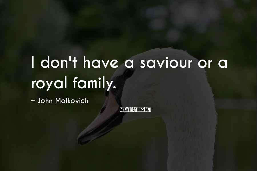 John Malkovich Sayings: I don't have a saviour or a royal family.