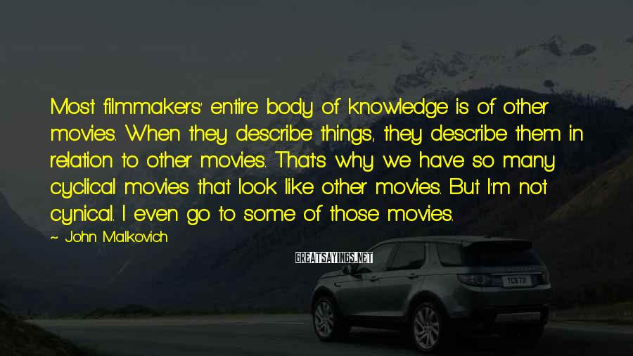John Malkovich Sayings: Most filmmakers' entire body of knowledge is of other movies. When they describe things, they