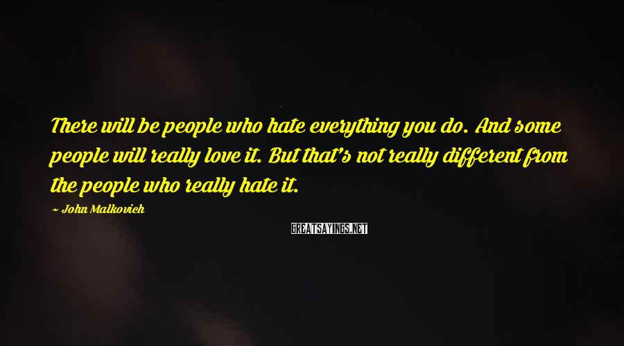 John Malkovich Sayings: There will be people who hate everything you do. And some people will really love