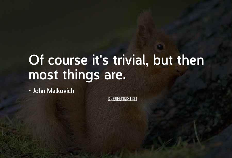 John Malkovich Sayings: Of course it's trivial, but then most things are.