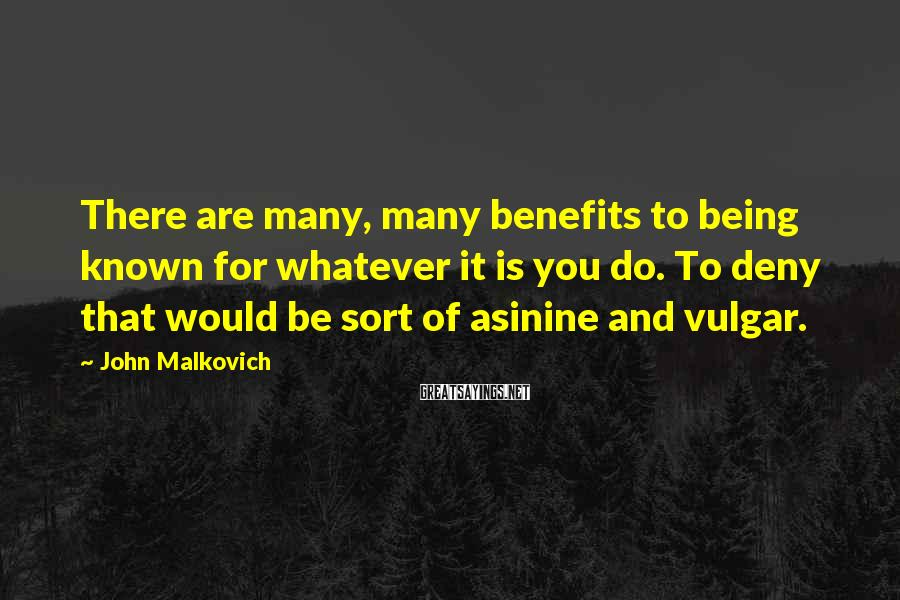 John Malkovich Sayings: There are many, many benefits to being known for whatever it is you do. To
