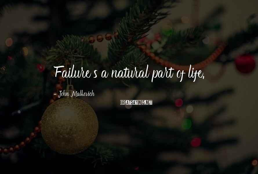 John Malkovich Sayings: Failure's a natural part of life.