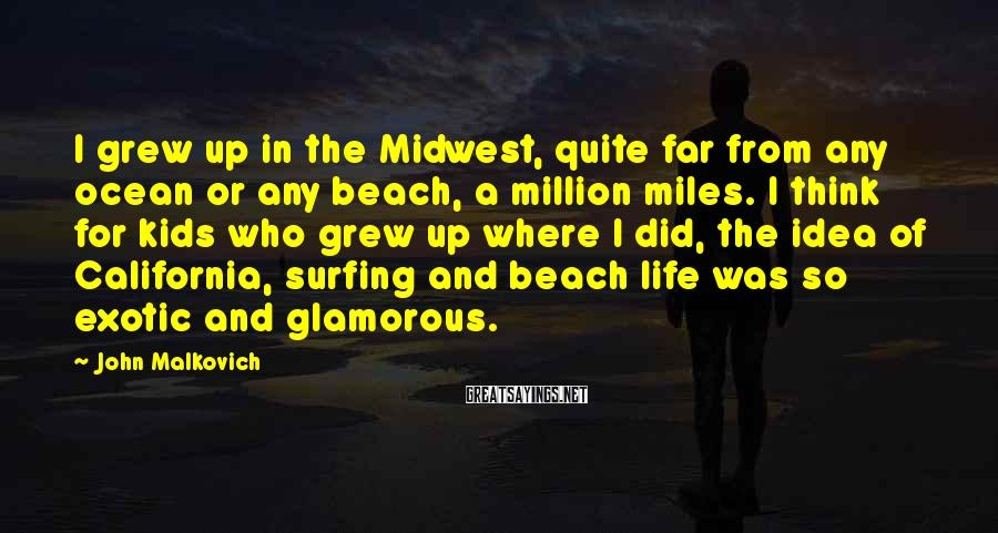 John Malkovich Sayings: I grew up in the Midwest, quite far from any ocean or any beach, a