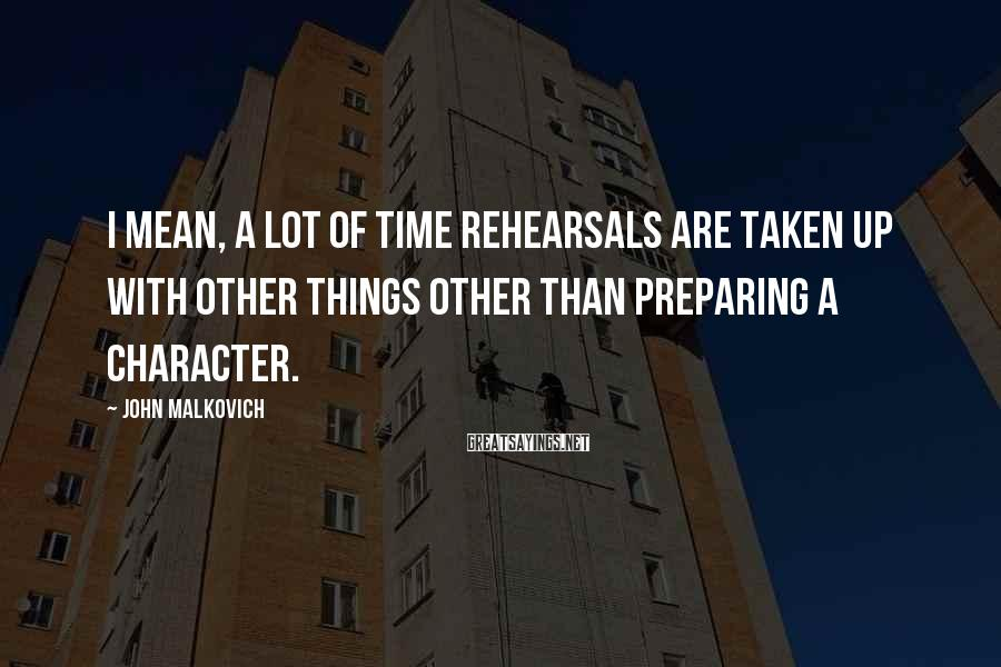 John Malkovich Sayings: I mean, a lot of time rehearsals are taken up with other things other than