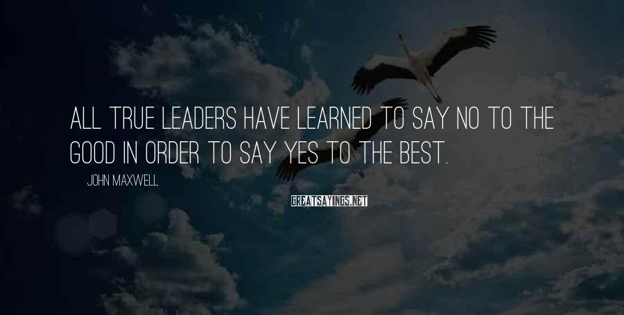 John Maxwell Sayings: All true leaders have learned to say no to the good in order to say