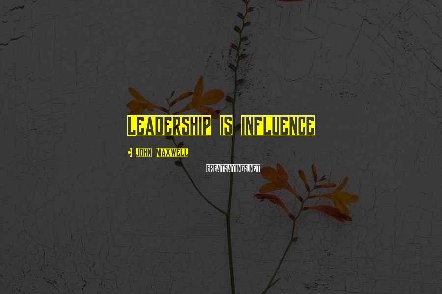 John Maxwell Sayings: Leadership is influence