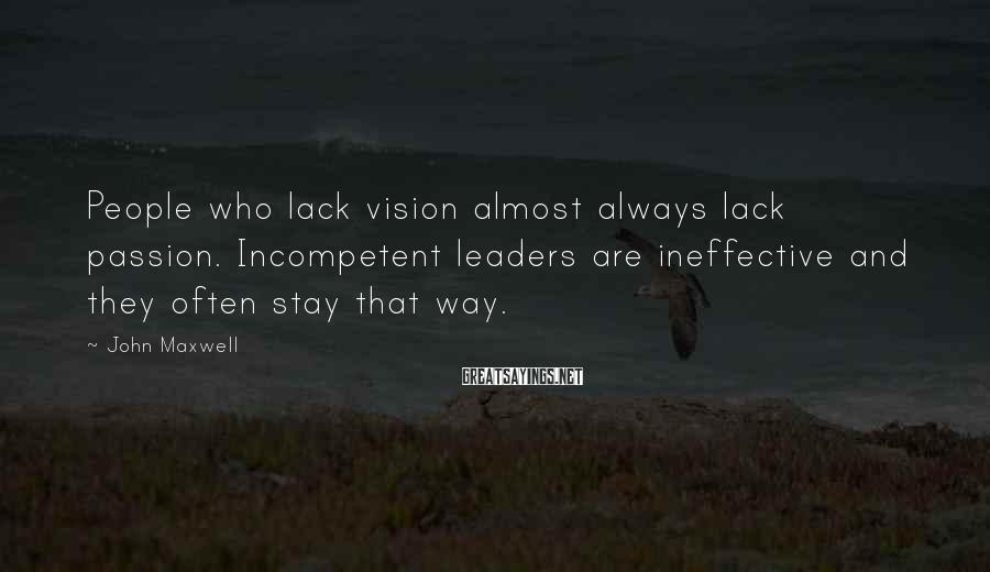 John Maxwell Sayings: People who lack vision almost always lack passion. Incompetent leaders are ineffective and they often