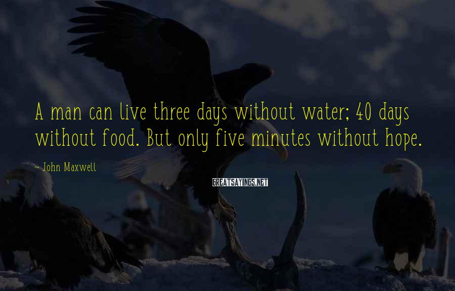John Maxwell Sayings: A man can live three days without water; 40 days without food. But only five
