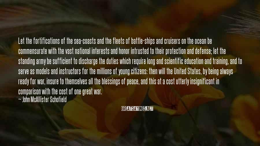 John McAllister Schofield Sayings: Let the fortifications of the sea-coasts and the fleets of battle-ships and cruisers on the
