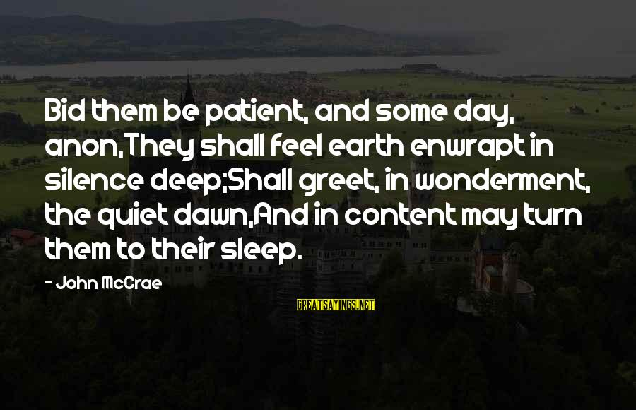 John Mccrae Sayings By John McCrae: Bid them be patient, and some day, anon,They shall feel earth enwrapt in silence deep;Shall