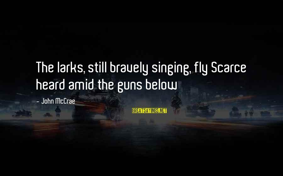 John Mccrae Sayings By John McCrae: The larks, still bravely singing, fly Scarce heard amid the guns below