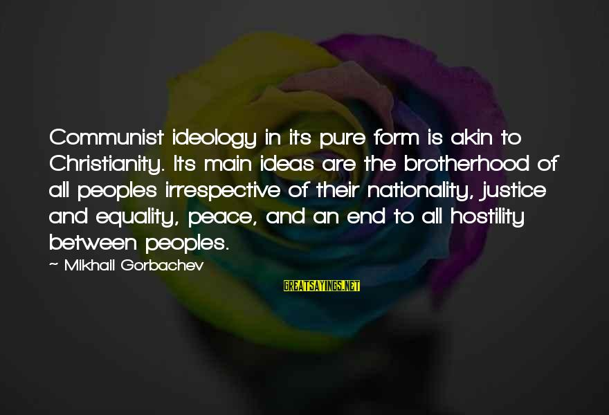 John Mccrae Sayings By Mikhail Gorbachev: Communist ideology in its pure form is akin to Christianity. Its main ideas are the