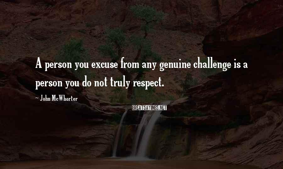 John McWhorter Sayings: A person you excuse from any genuine challenge is a person you do not truly