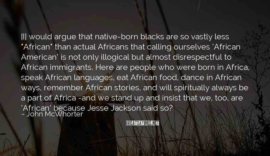 """John McWhorter Sayings: [I] would argue that native-born blacks are so vastly less """"African"""" than actual Africans that"""