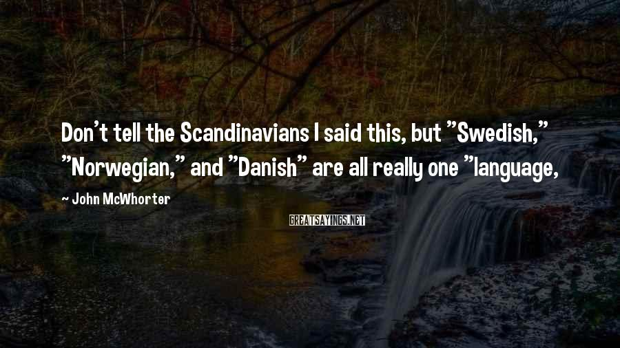 """John McWhorter Sayings: Don't tell the Scandinavians I said this, but """"Swedish,"""" """"Norwegian,"""" and """"Danish"""" are all really"""