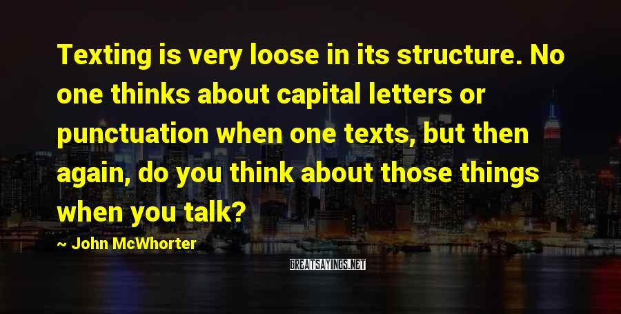John McWhorter Sayings: Texting is very loose in its structure. No one thinks about capital letters or punctuation