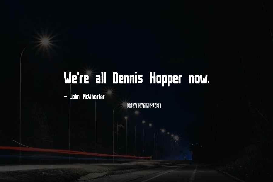 John McWhorter Sayings: We're all Dennis Hopper now.