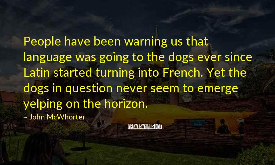 John McWhorter Sayings: People have been warning us that language was going to the dogs ever since Latin