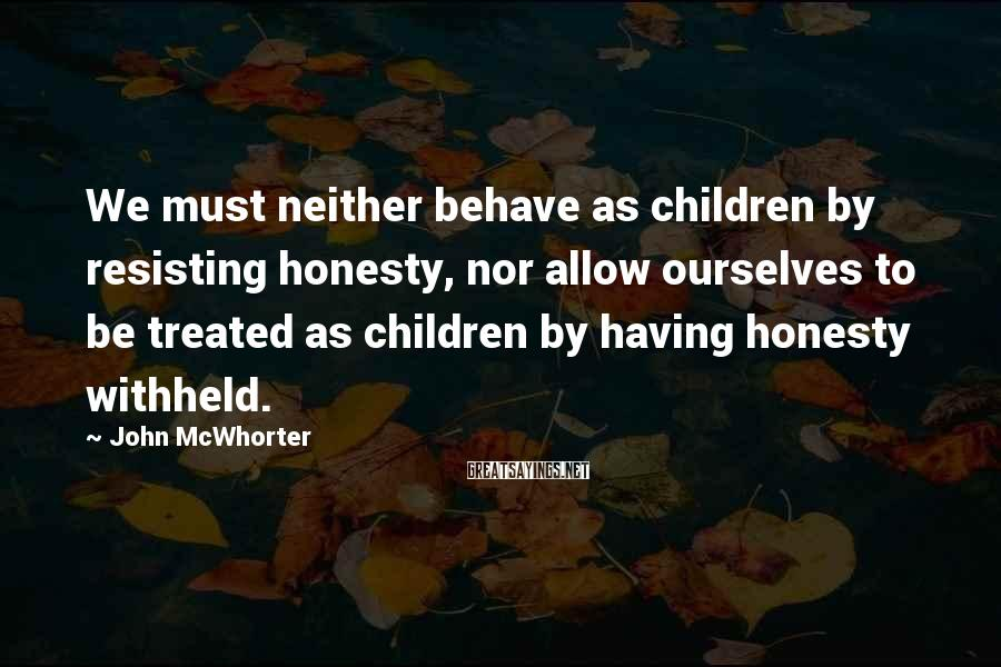 John McWhorter Sayings: We must neither behave as children by resisting honesty, nor allow ourselves to be treated