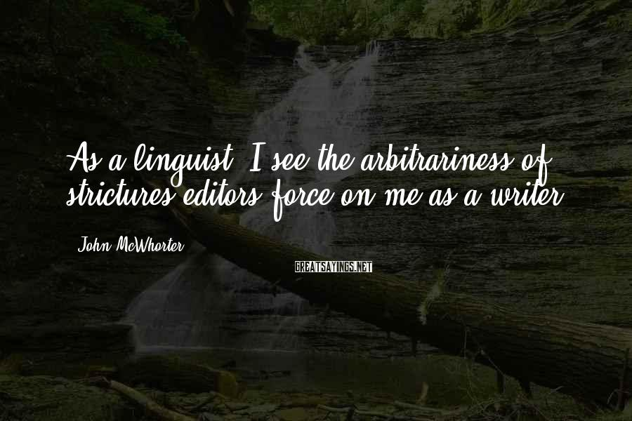 John McWhorter Sayings: As a linguist, I see the arbitrariness of strictures editors force on me as a