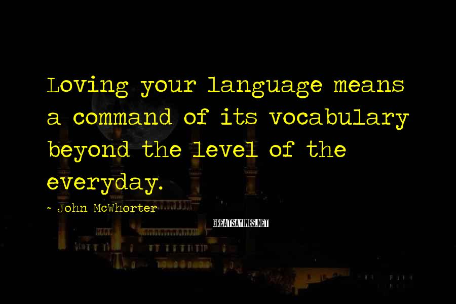 John McWhorter Sayings: Loving your language means a command of its vocabulary beyond the level of the everyday.
