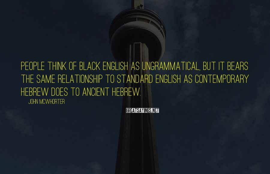John McWhorter Sayings: People think of black English as ungrammatical, but it bears the same relationship to standard