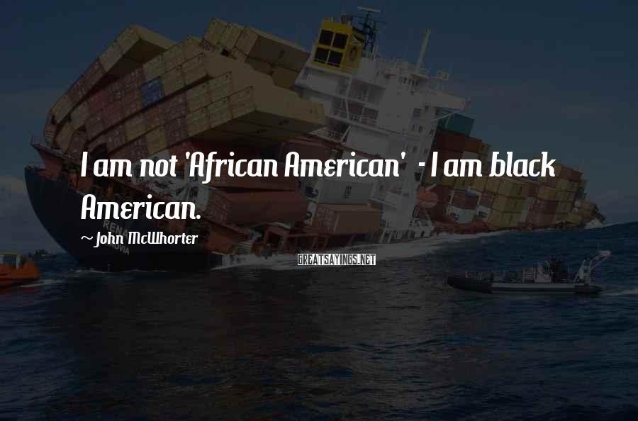 John McWhorter Sayings: I am not 'African American' - I am black American.