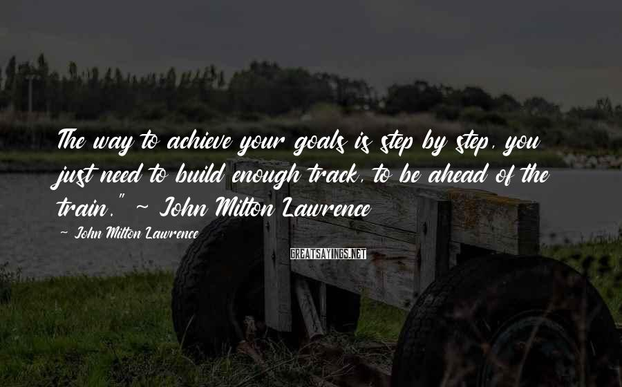 John Milton Lawrence Sayings: The way to achieve your goals is step by step, you just need to build