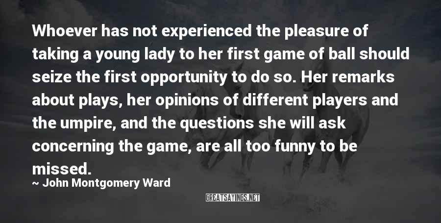 John Montgomery Ward Sayings: Whoever has not experienced the pleasure of taking a young lady to her first game
