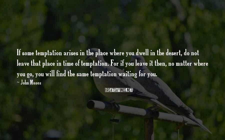 John Moses Sayings: If some temptation arises in the place where you dwell in the desert, do not