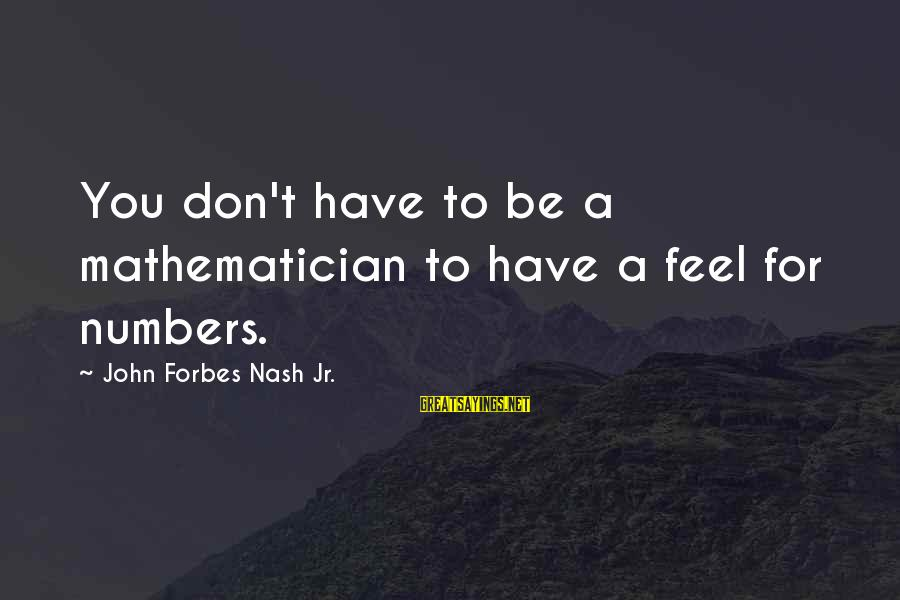 John Nash Mathematician Sayings By John Forbes Nash Jr.: You don't have to be a mathematician to have a feel for numbers.