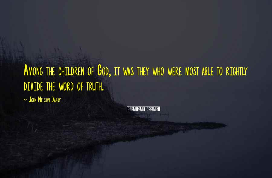 John Nelson Darby Sayings: Among the children of God, it was they who were most able to rightly divide