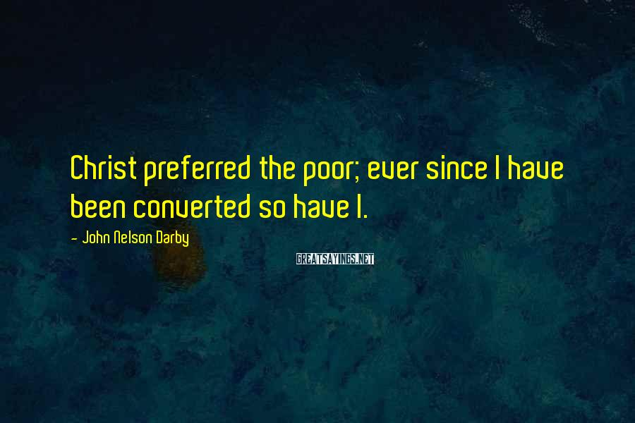 John Nelson Darby Sayings: Christ preferred the poor; ever since I have been converted so have I.