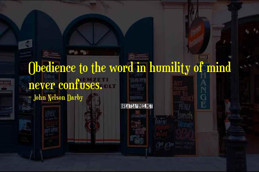 John Nelson Darby Sayings: Obedience to the word in humility of mind never confuses.