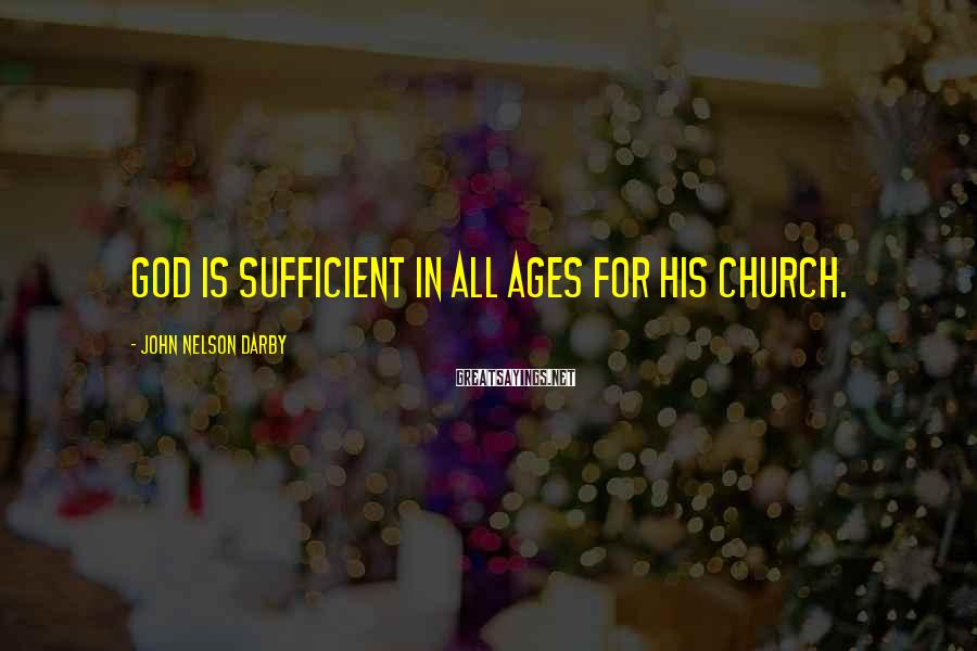 John Nelson Darby Sayings: God is sufficient in all ages for His church.
