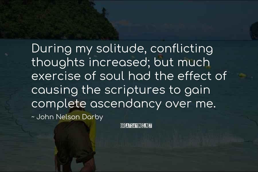 John Nelson Darby Sayings: During my solitude, conflicting thoughts increased; but much exercise of soul had the effect of