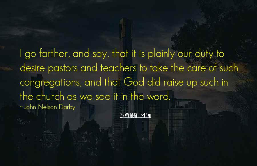 John Nelson Darby Sayings: I go farther, and say, that it is plainly our duty to desire pastors and