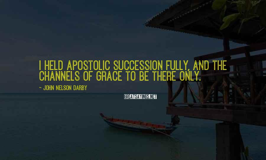 John Nelson Darby Sayings: I held apostolic succession fully, and the channels of grace to be there only.