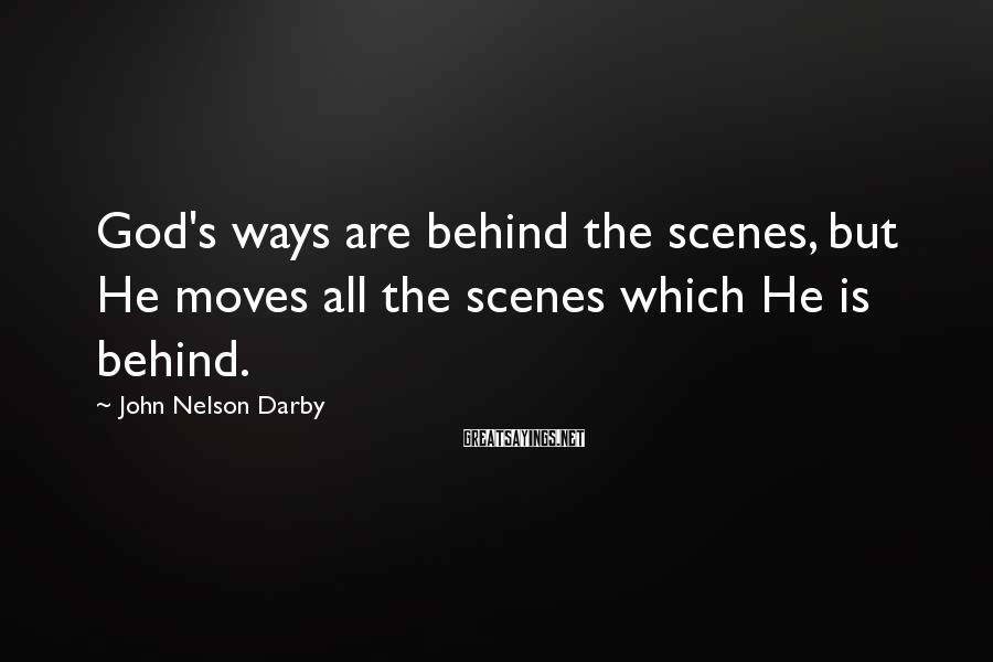John Nelson Darby Sayings: God's ways are behind the scenes, but He moves all the scenes which He is
