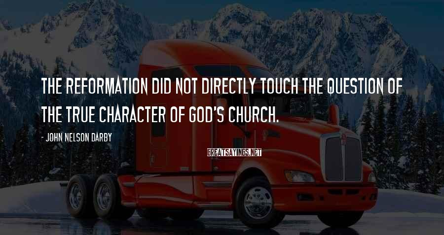 John Nelson Darby Sayings: The Reformation did not directly touch the question of the true character of God's church.