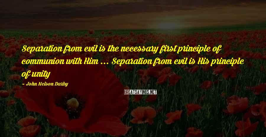 John Nelson Darby Sayings: Separation from evil is the necessary first principle of communion with Him ... Separation from