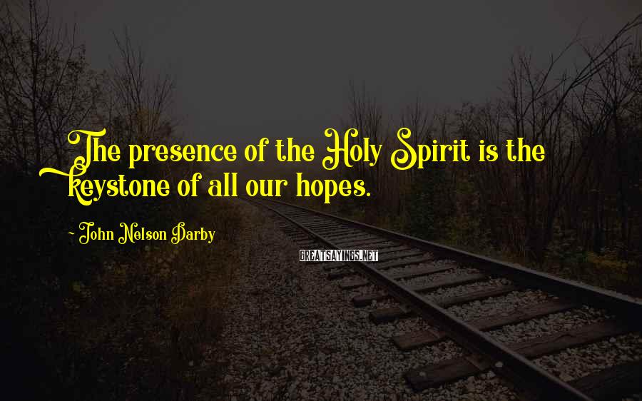 John Nelson Darby Sayings: The presence of the Holy Spirit is the keystone of all our hopes.